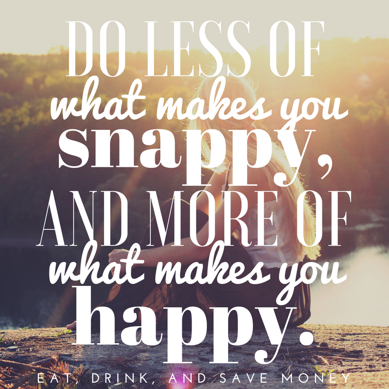 Do less of what makes you snappy and more of what makes you happy