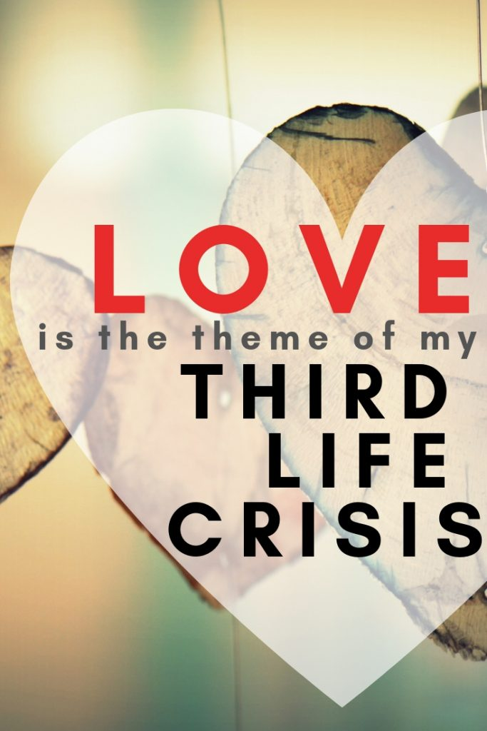 Love is the theme of my third life crisis