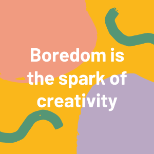 Boredom is the spark of creativity